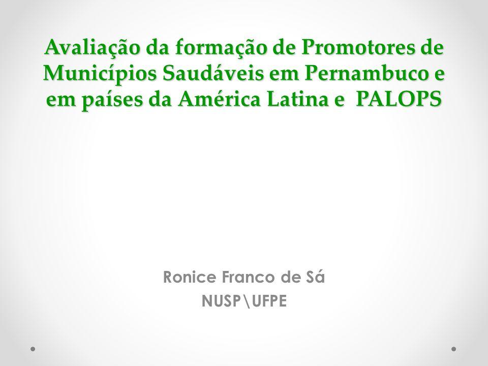 Avaliação da formação de Promotores de Municípios Saudáveis em Pernambuco e em países da América Latina e PALOPS Ronice Franco de Sá NUSP\UFPE