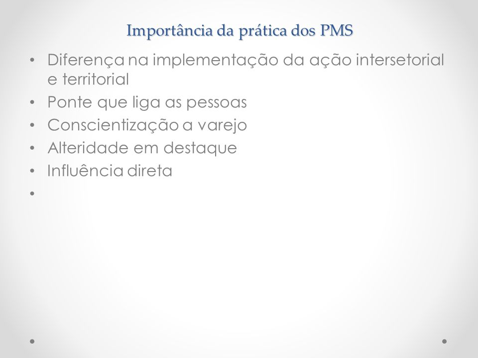 Importância da prática dos PMS Diferença na implementação da ação intersetorial e territorial Ponte que liga as pessoas Conscientização a varejo Alter