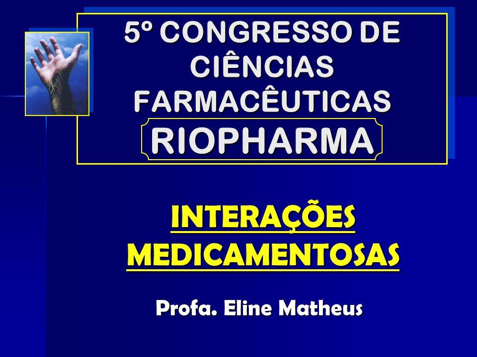 5º CONGRESSO DE CIÊNCIAS FARMACÊUTICAS RIOPHARMA INTERAÇÕES MEDICAMENTOSAS Profa. Eline Matheus