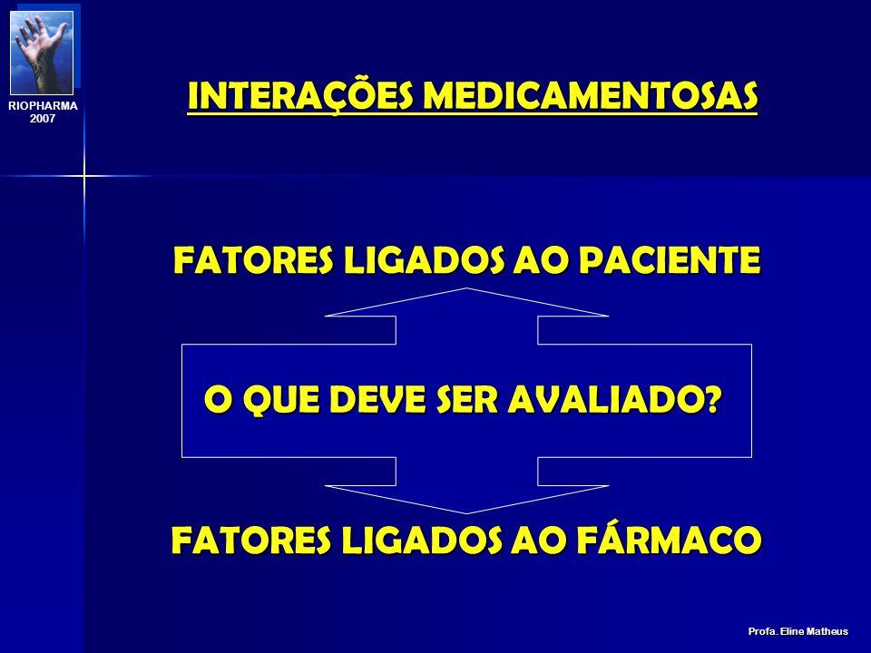 INTERAÇÕES MEDICAMENTOSAS Profa.Eline Matheus RIOPHARMA 2007 O QUE DEVE SER AVALIADO.