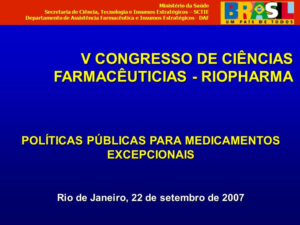 V CONGRESSO DE CIÊNCIAS FARMACÊUTICIAS - RIOPHARMA POLÍTICAS PÚBLICAS PARA MEDICAMENTOS EXCEPCIONAIS Rio de Janeiro, 22 de setembro de 2007 Ministério