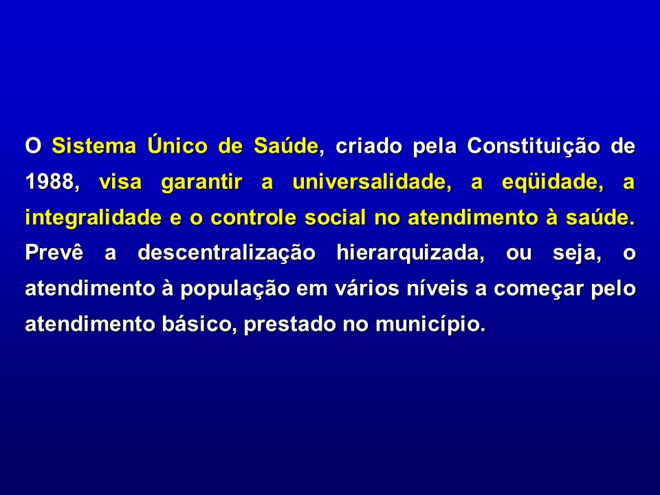 O Sistema Único de Saúde, criado pela Constituição de 1988, visa garantir a universalidade, a eqüidade, a integralidade e o controle social no atendim