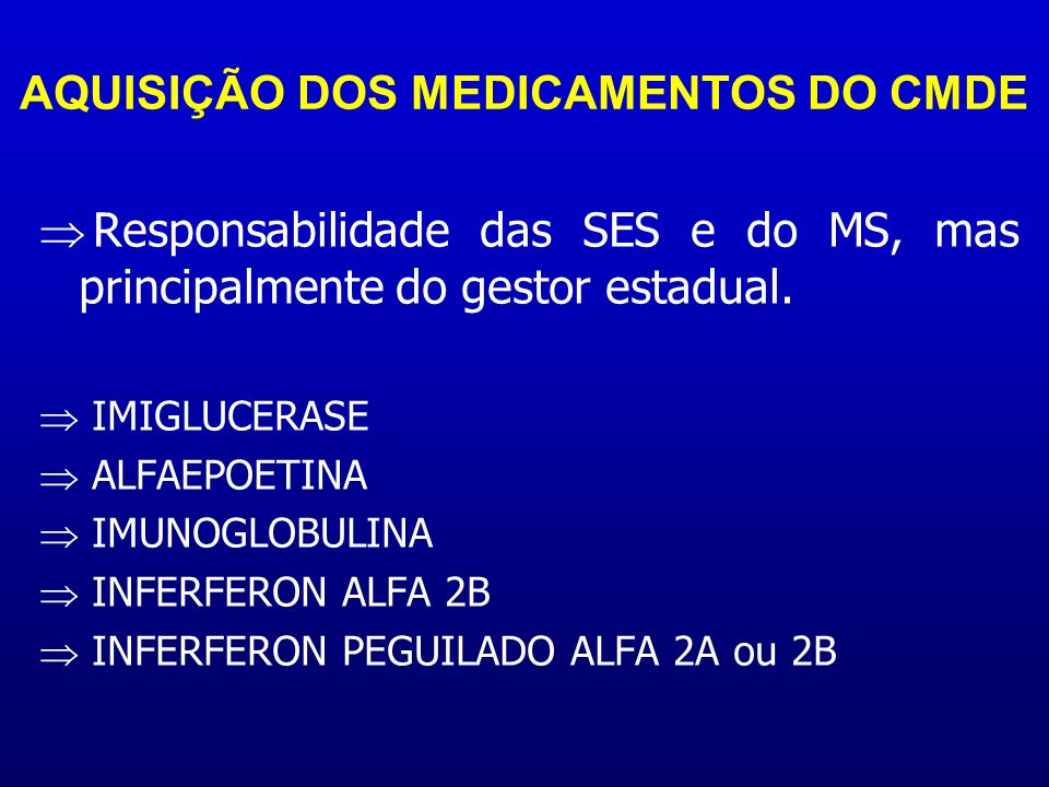 AQUISIÇÃO DOS MEDICAMENTOS DO CMDE Responsabilidade das SES e do MS, mas principalmente do gestor estadual. IMIGLUCERASE ALFAEPOETINA IMUNOGLOBULINA I