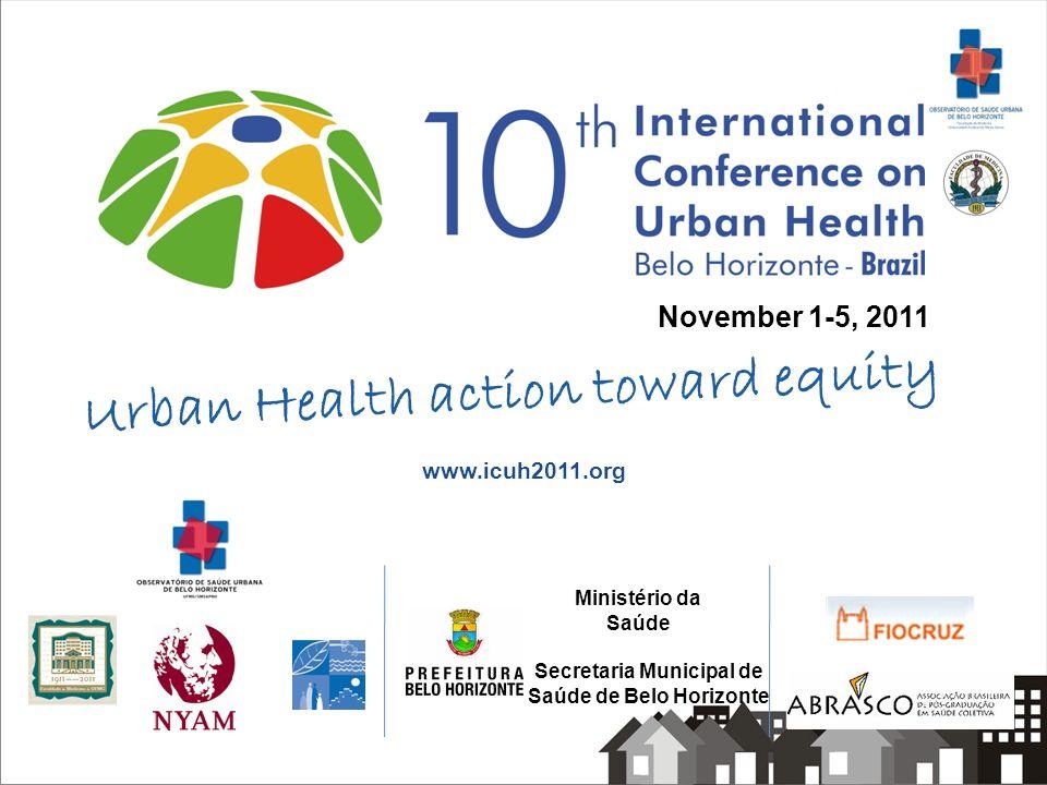 November 1-5, 2011 Secretaria Municipal de Saúde de Belo Horizonte Ministério da Saúde www.icuh2011.org Urban Health action toward equity