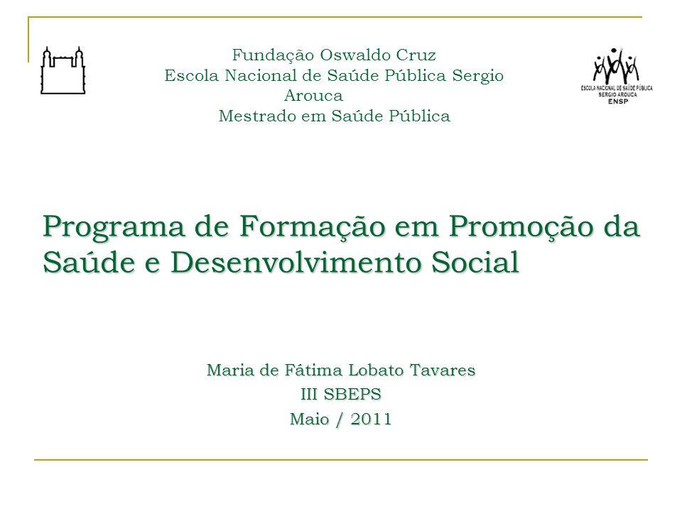 Programa de Formação em Promoção da Saúde e Desenvolvimento Social Maria de Fátima Lobato Tavares III SBEPS Maio / 2011 Fundação Oswaldo Cruz Escola N
