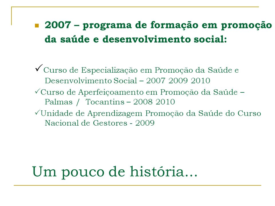 Um pouco de história... 2007 – programa de formação em promoção da saúde e desenvolvimento social: Curso de Especialização em Promoção da Saúde e Dese