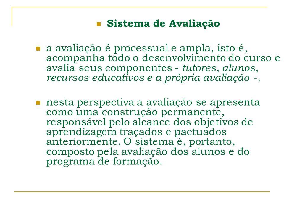 Sistema de Avaliação a avaliação é processual e ampla, isto é, acompanha todo o desenvolvimento do curso e avalia seus componentes - tutores, alunos,