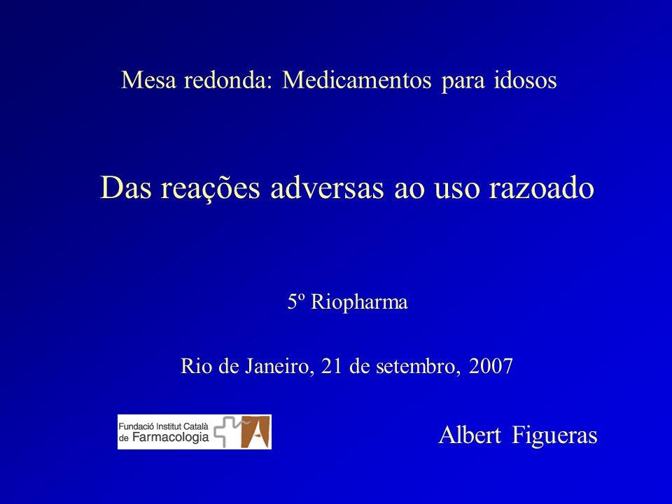 Mesa redonda: Medicamentos para idosos Das reações adversas ao uso razoado 5º Riopharma Rio de Janeiro, 21 de setembro, 2007 Albert Figueras