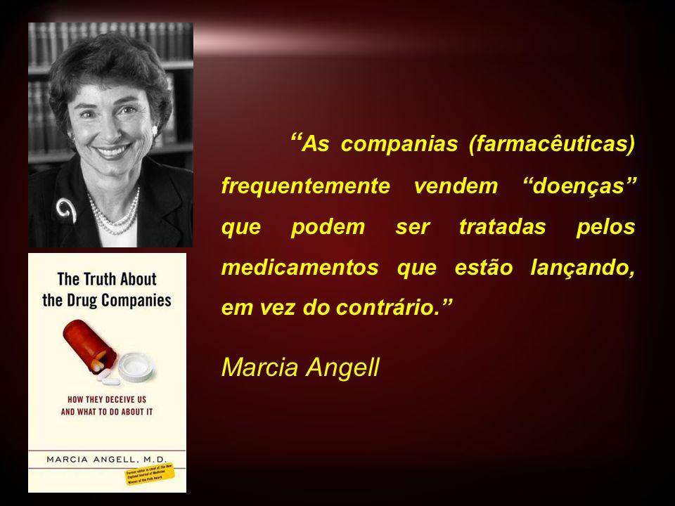 As companias (farmacêuticas) frequentemente vendem doenças que podem ser tratadas pelos medicamentos que estão lançando, em vez do contrário. Marcia A