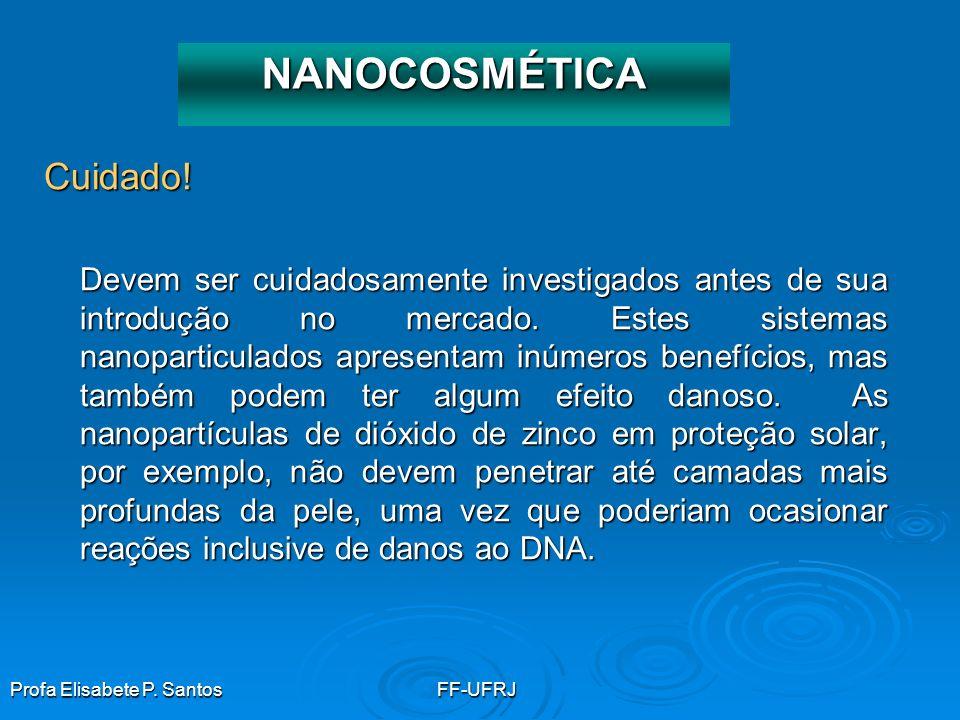 Profa Elisabete P. SantosFF-UFRJ Cuidado! Devem ser cuidadosamente investigados antes de sua introdução no mercado. Estes sistemas nanoparticulados ap