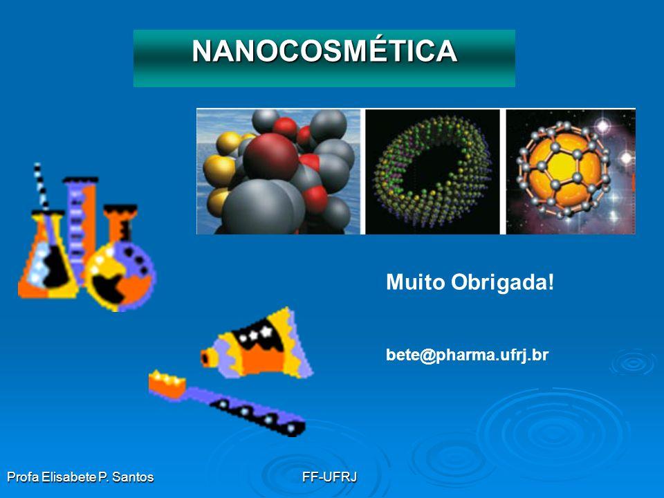 Profa Elisabete P. SantosFF-UFRJ NANOCOSMÉTICA Muito Obrigada! bete@pharma.ufrj.br