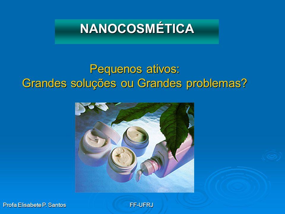 Profa Elisabete P. SantosFF-UFRJ Pequenos ativos: Grandes soluções ou Grandes problemas? NANOCOSMÉTICA