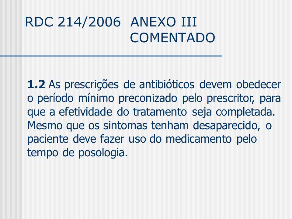 RDC 214/2006 ANEXO III COMENTADO 1.2 As prescrições de antibióticos devem obedecer o período mínimo preconizado pelo prescritor, para que a efetividade do tratamento seja completada.