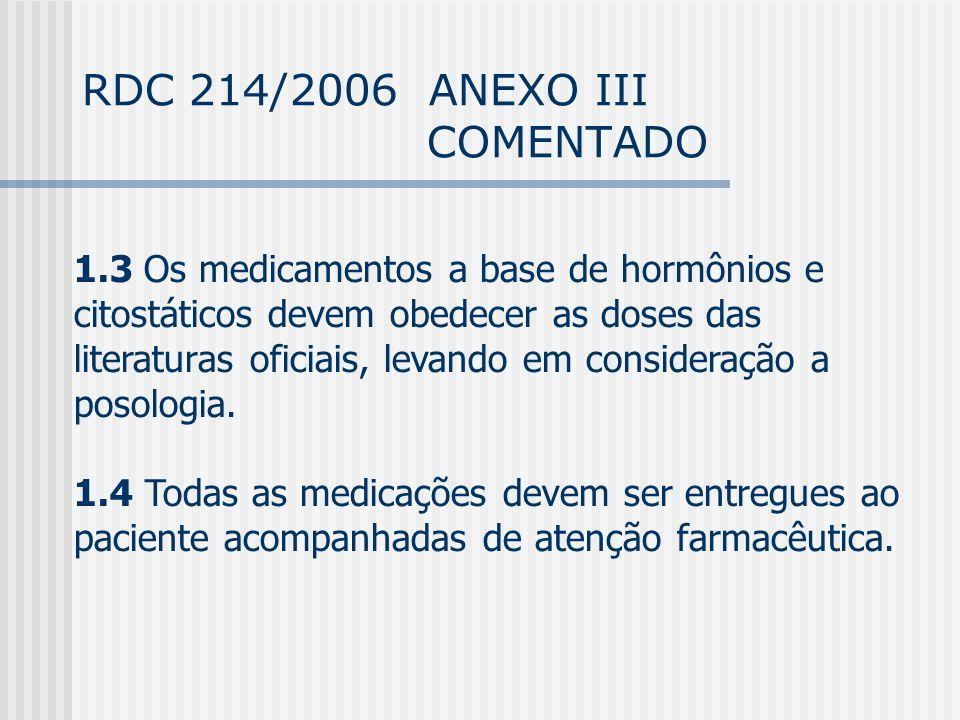 RDC 214/2006 ANEXO III COMENTADO 1.3 Os medicamentos a base de hormônios e citostáticos devem obedecer as doses das literaturas oficiais, levando em consideração a posologia.