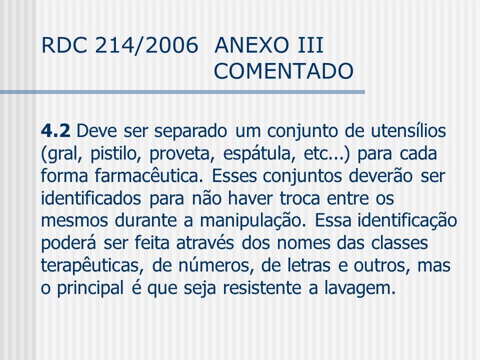 RDC 214/2006 ANEXO III COMENTADO 4.2 Deve ser separado um conjunto de utensílios (gral, pistilo, proveta, espátula, etc...) para cada forma farmacêutica.