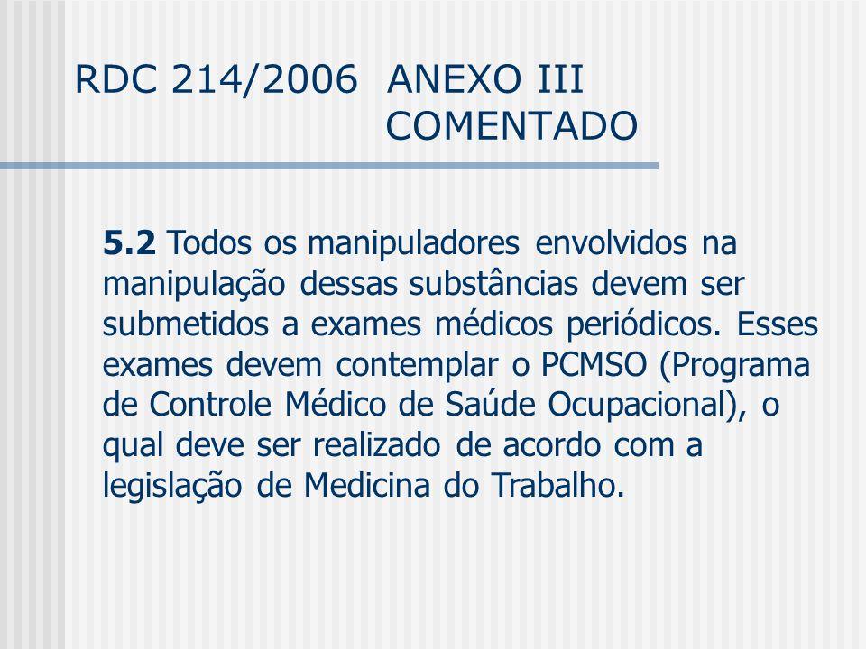 RDC 214/2006 ANEXO III COMENTADO 5.2 Todos os manipuladores envolvidos na manipulação dessas substâncias devem ser submetidos a exames médicos periódicos.
