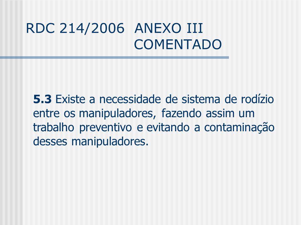 RDC 214/2006 ANEXO III COMENTADO 5.3 Existe a necessidade de sistema de rodízio entre os manipuladores, fazendo assim um trabalho preventivo e evitando a contaminação desses manipuladores.