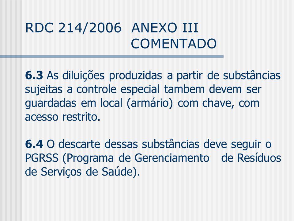 RDC 214/2006 ANEXO III COMENTADO 6.3 As diluições produzidas a partir de substâncias sujeitas a controle especial tambem devem ser guardadas em local (armário) com chave, com acesso restrito.