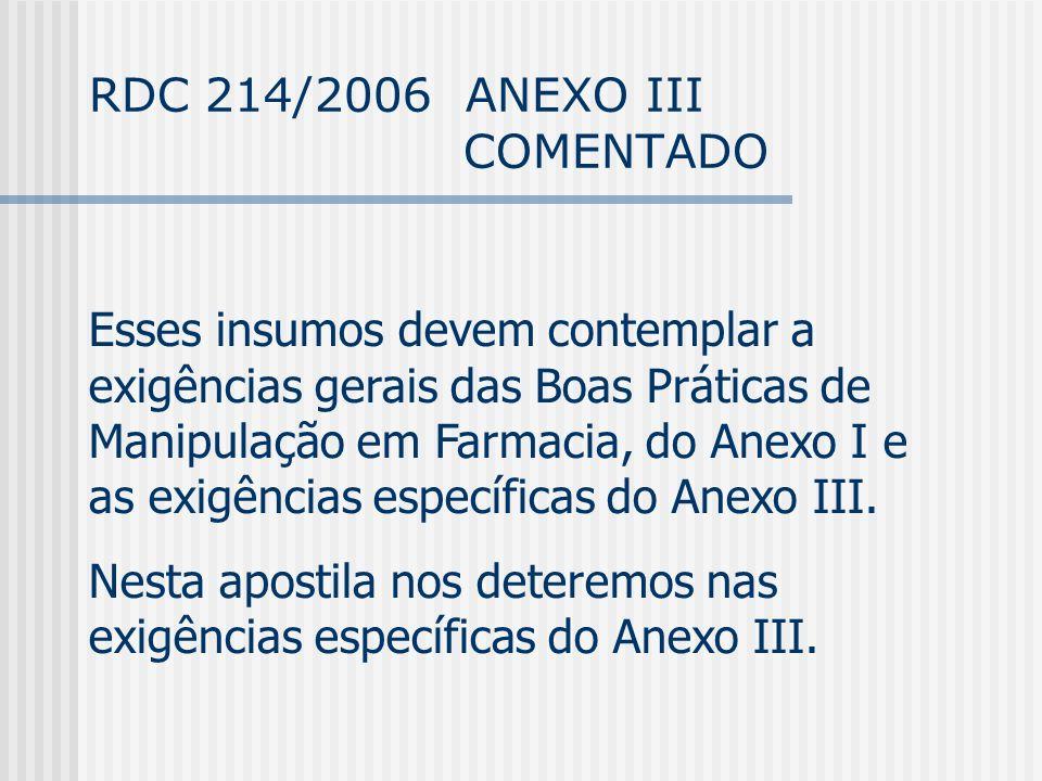 RDC 214/2006 ANEXO III COMENTADO Esses insumos devem contemplar a exigências gerais das Boas Práticas de Manipulação em Farmacia, do Anexo I e as exigências específicas do Anexo III.