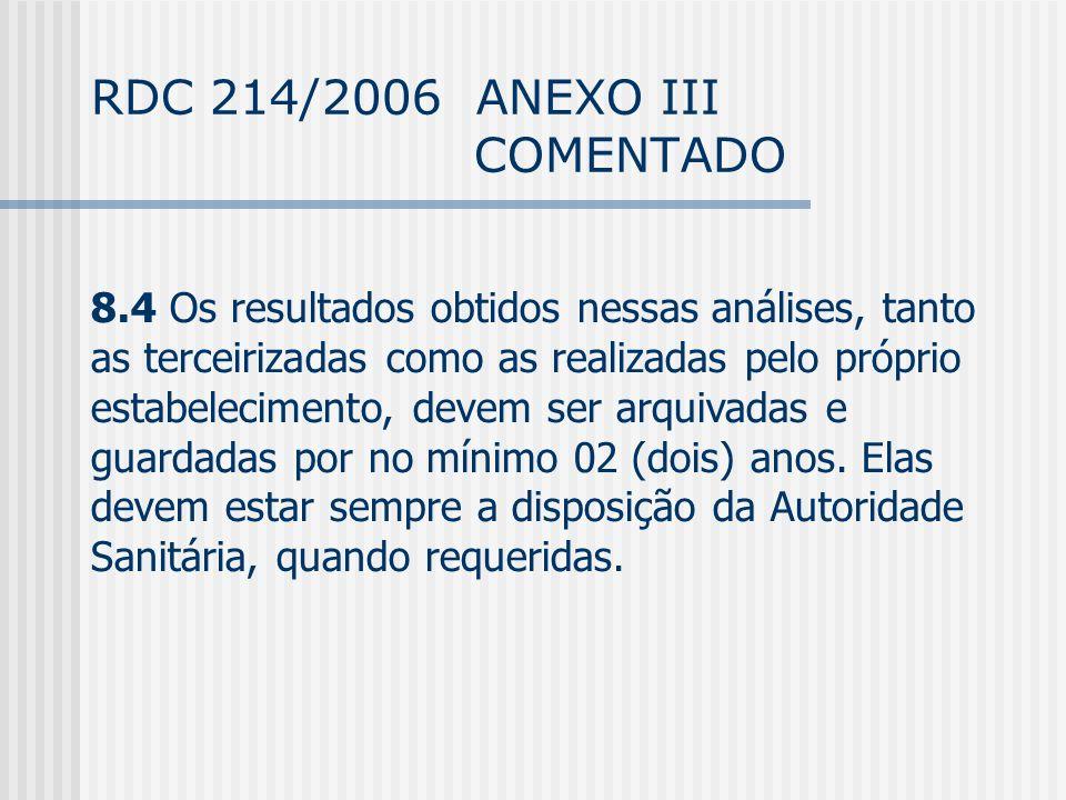 RDC 214/2006 ANEXO III COMENTADO 8.4 Os resultados obtidos nessas análises, tanto as terceirizadas como as realizadas pelo próprio estabelecimento, devem ser arquivadas e guardadas por no mínimo 02 (dois) anos.