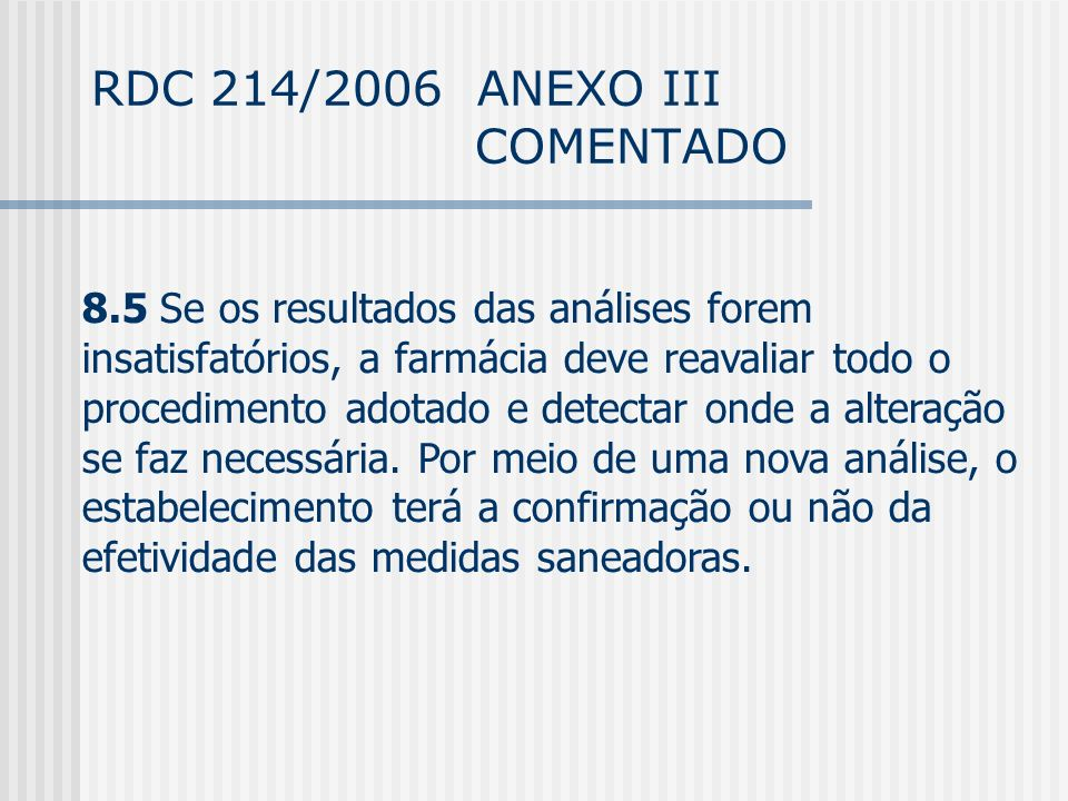 RDC 214/2006 ANEXO III COMENTADO 8.5 Se os resultados das análises forem insatisfatórios, a farmácia deve reavaliar todo o procedimento adotado e detectar onde a alteração se faz necessária.