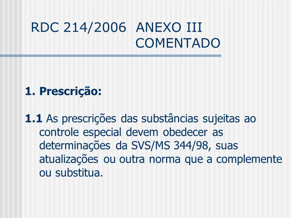 RDC 214/2006 ANEXO III COMENTADO 1.Prescrição: 1.1 As prescrições das substâncias sujeitas ao controle especial devem obedecer as determinações da SVS/MS 344/98, suas atualizações ou outra norma que a complemente ou substitua.