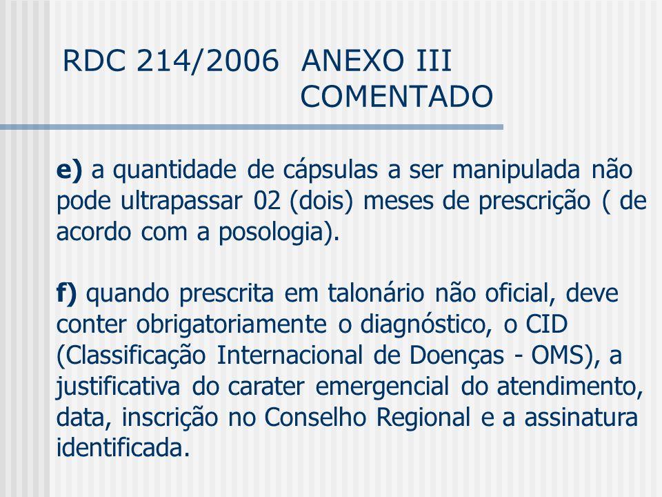 RDC 214/2006 ANEXO III COMENTADO e) a quantidade de cápsulas a ser manipulada não pode ultrapassar 02 (dois) meses de prescrição ( de acordo com a posologia).