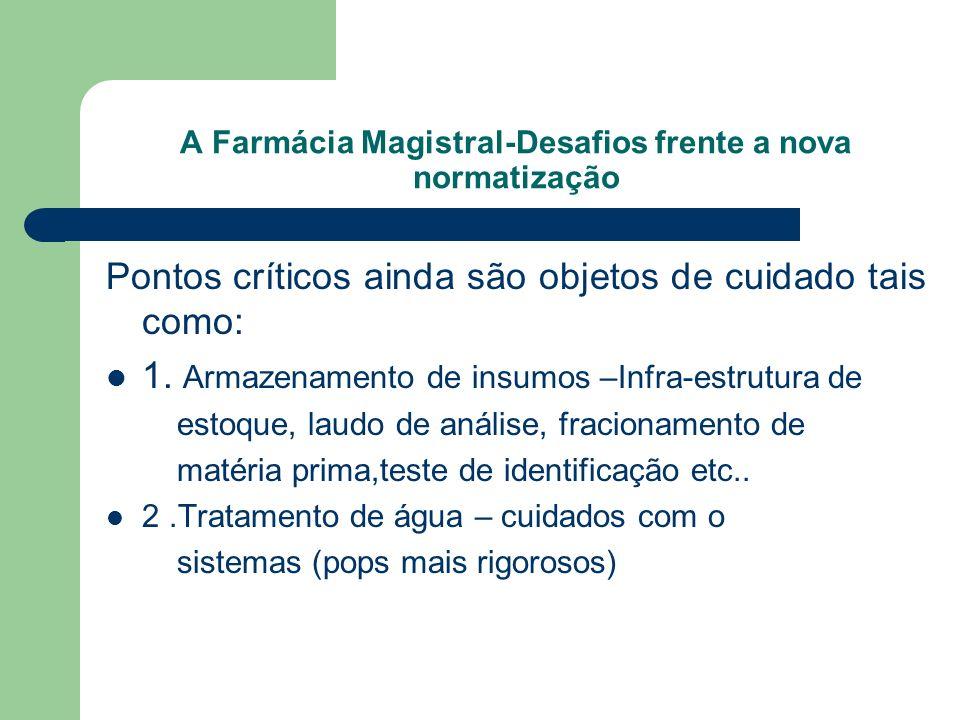 A Farmácia Magistral-Desafios frente a nova normatização Pontos críticos ainda são objetos de cuidado tais como: 1. Armazenamento de insumos –Infra-es