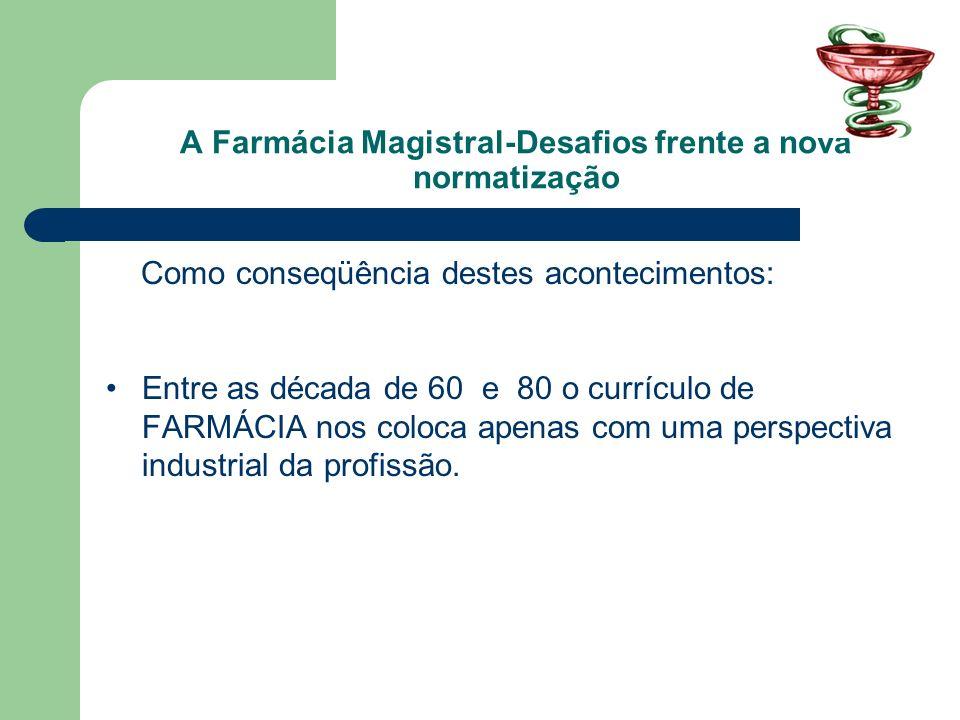 A Farmácia Magistral-Desafios frente a nova normatização Como conseqüência destes acontecimentos: Entre as década de 60 e 80 o currículo de FARMÁCIA n