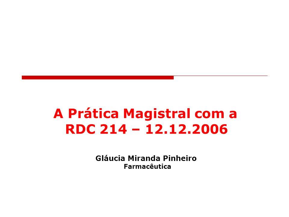 Gláucia M. Pinheiro Farmacêutica 2007 A Prática Magistral com a RDC 214 – 12.12.2006 Gláucia Miranda Pinheiro Farmacêutica