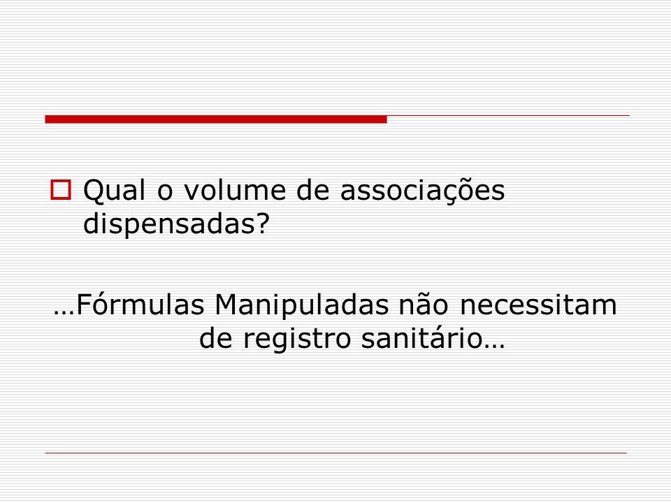 Qual o volume de associações dispensadas? …Fórmulas Manipuladas não necessitam de registro sanitário…