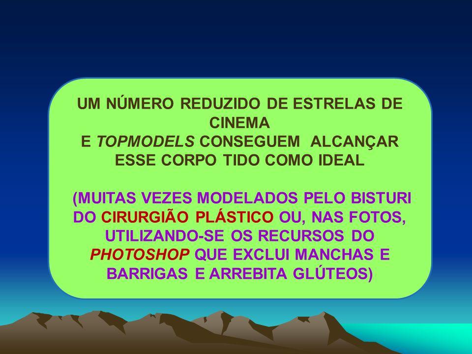 UM NÚMERO REDUZIDO DE ESTRELAS DE CINEMA E TOPMODELS CONSEGUEM ALCANÇAR ESSE CORPO TIDO COMO IDEAL (MUITAS VEZES MODELADOS PELO BISTURI DO CIRURGIÃO P
