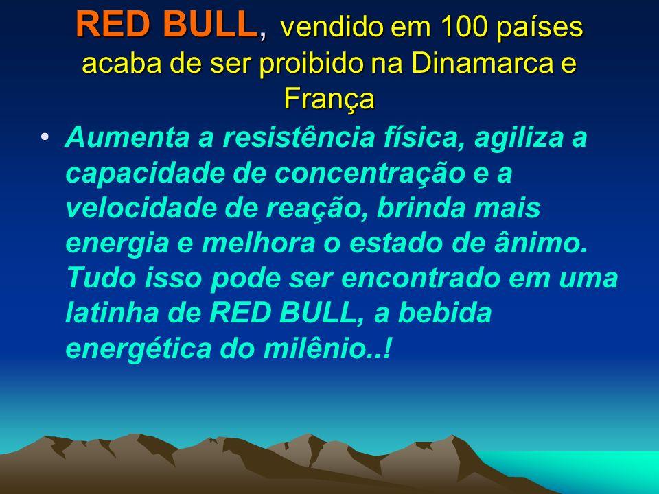 RED BULL, vendido em 100 países acaba de ser proibido na Dinamarca e França Aumenta a resistência física, agiliza a capacidade de concentração e a vel