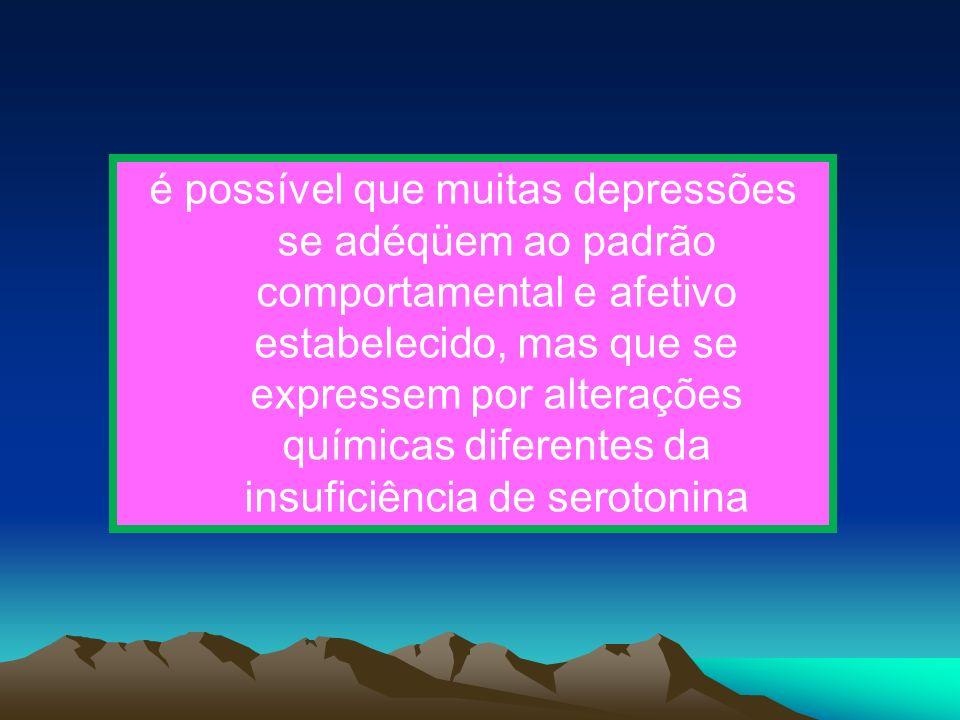 é possível que muitas depressões se adéqüem ao padrão comportamental e afetivo estabelecido, mas que se expressem por alterações químicas diferentes d
