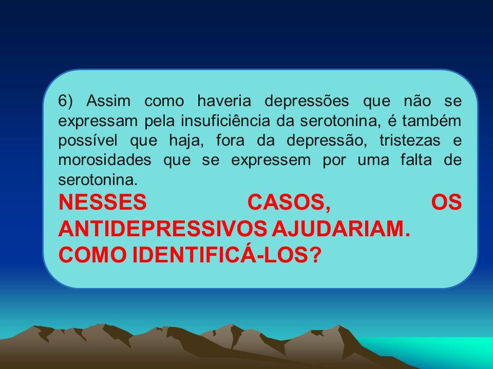 6) Assim como haveria depressões que não se expressam pela insuficiência da serotonina, é também possível que haja, fora da depressão, tristezas e mor