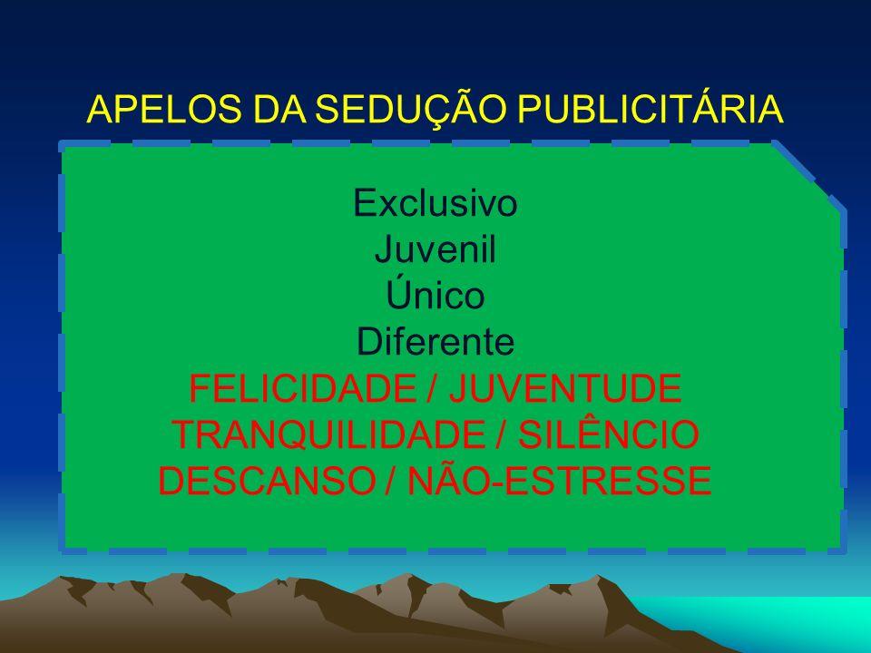 APELOS DA SEDUÇÃO PUBLICITÁRIA Exclusivo Juvenil Único Diferente FELICIDADE / JUVENTUDE TRANQUILIDADE / SILÊNCIO DESCANSO / NÃO-ESTRESSE