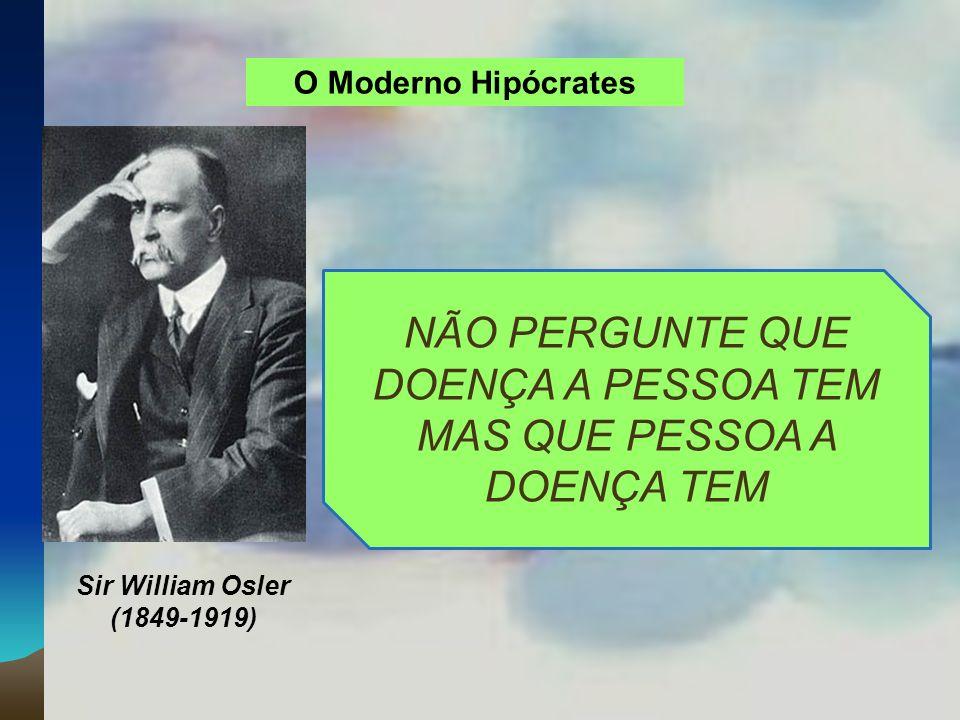 O Moderno Hipócrates Sir William Osler (1849-1919) NÃO PERGUNTE QUE DOENÇA A PESSOA TEM MAS QUE PESSOA A DOENÇA TEM