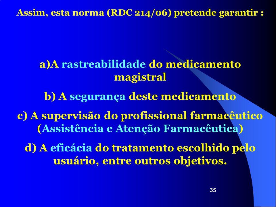 35 Assim, esta norma (RDC 214/06) pretende garantir : a)A rastreabilidade do medicamento magistral b) A segurança deste medicamento c) A supervisão do