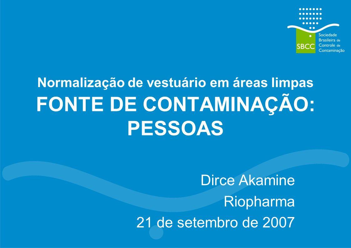 Normalização de vestuário em áreas limpas FONTE DE CONTAMINAÇÃO: PESSOAS Dirce Akamine Riopharma 21 de setembro de 2007