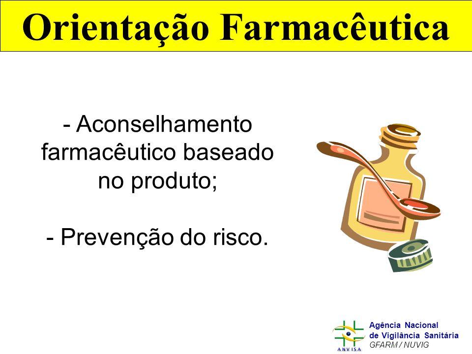 Murilo Freitas Dias Agência Nacional de Vigilância Sanitária GFARM / NUVIG Orientação Farmacêutica - Aconselhamento farmacêutico baseado no produto; -