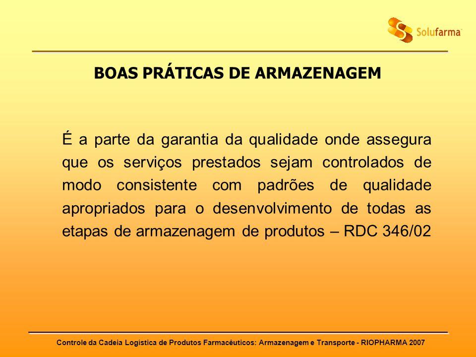 Controle da Cadeia Logística de Produtos Farmacêuticos: Armazenagem e Transporte - RIOPHARMA 2007 BOAS PRÁTICAS DE ARMAZENAGEM É a parte da garantia d