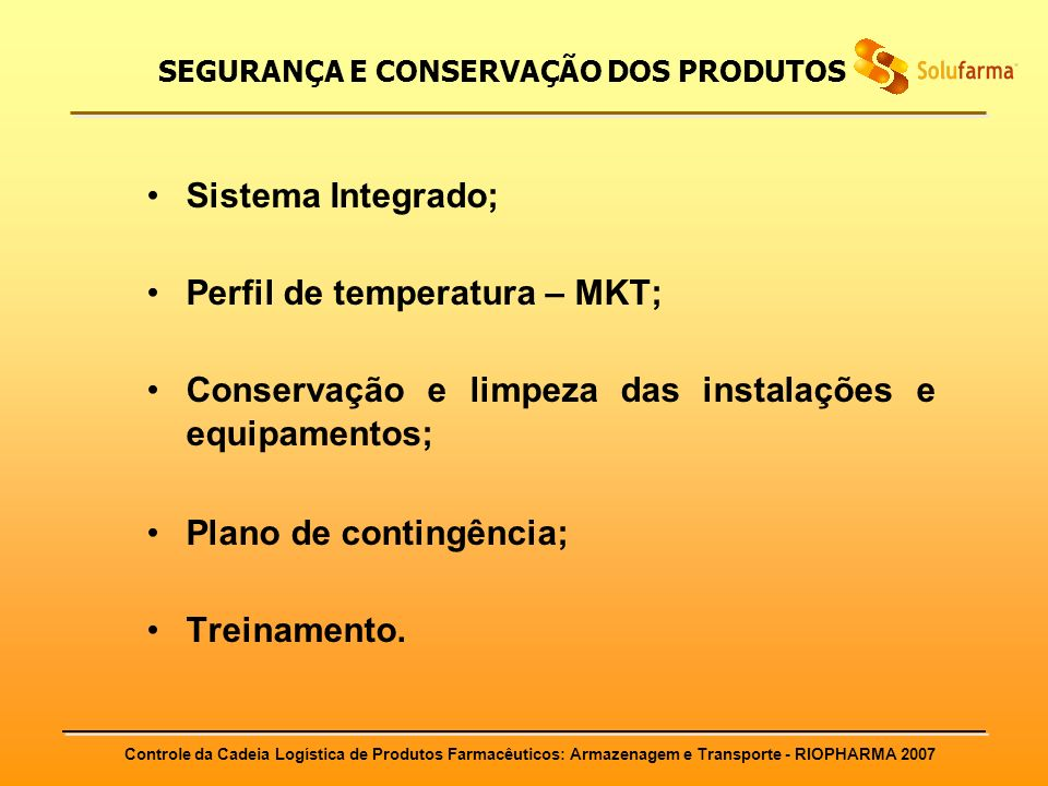 Controle da Cadeia Logística de Produtos Farmacêuticos: Armazenagem e Transporte - RIOPHARMA 2007 SEGURANÇA E CONSERVAÇÃO DOS PRODUTOS Sistema Integra