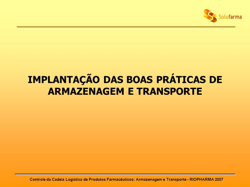 Controle da Cadeia Logística de Produtos Farmacêuticos: Armazenagem e Transporte - RIOPHARMA 2007 IMPLANTAÇÃO DAS BOAS PRÁTICAS DE ARMAZENAGEM E TRANS