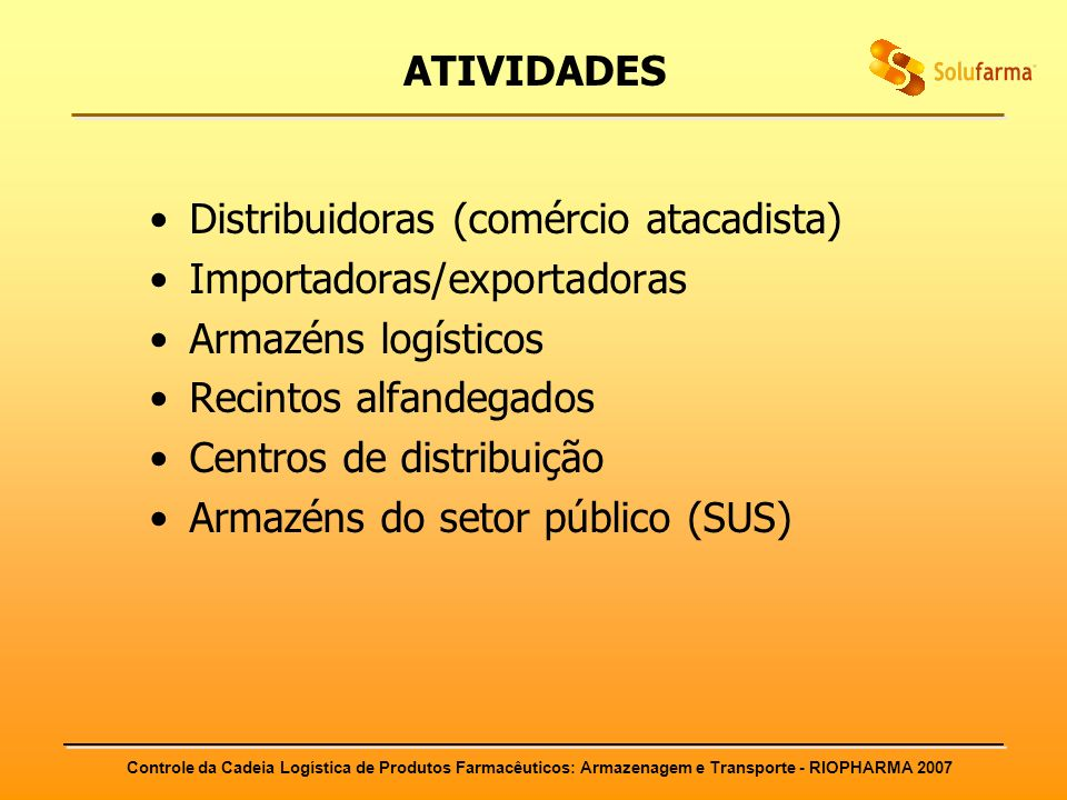 Controle da Cadeia Logística de Produtos Farmacêuticos: Armazenagem e Transporte - RIOPHARMA 2007 ATIVIDADES Distribuidoras (comércio atacadista) Impo