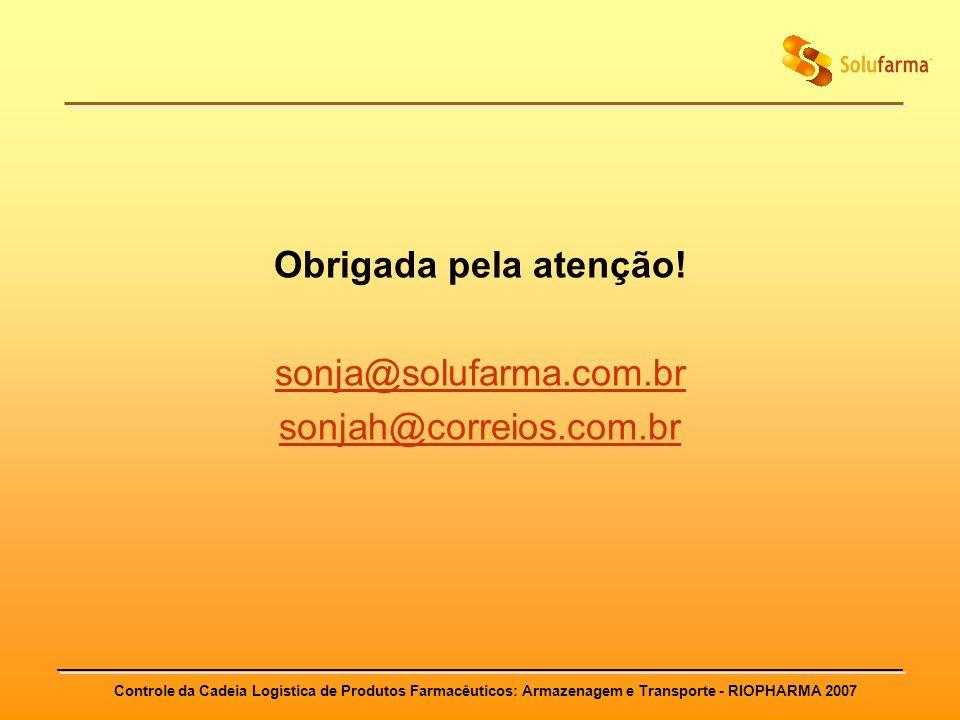 Controle da Cadeia Logística de Produtos Farmacêuticos: Armazenagem e Transporte - RIOPHARMA 2007 Obrigada pela atenção! sonja@solufarma.com.br sonjah