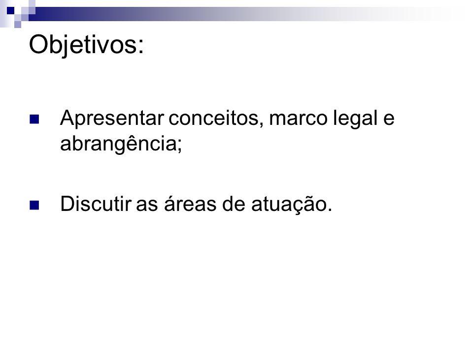 Objetivos: Apresentar conceitos, marco legal e abrangência; Discutir as áreas de atuação.