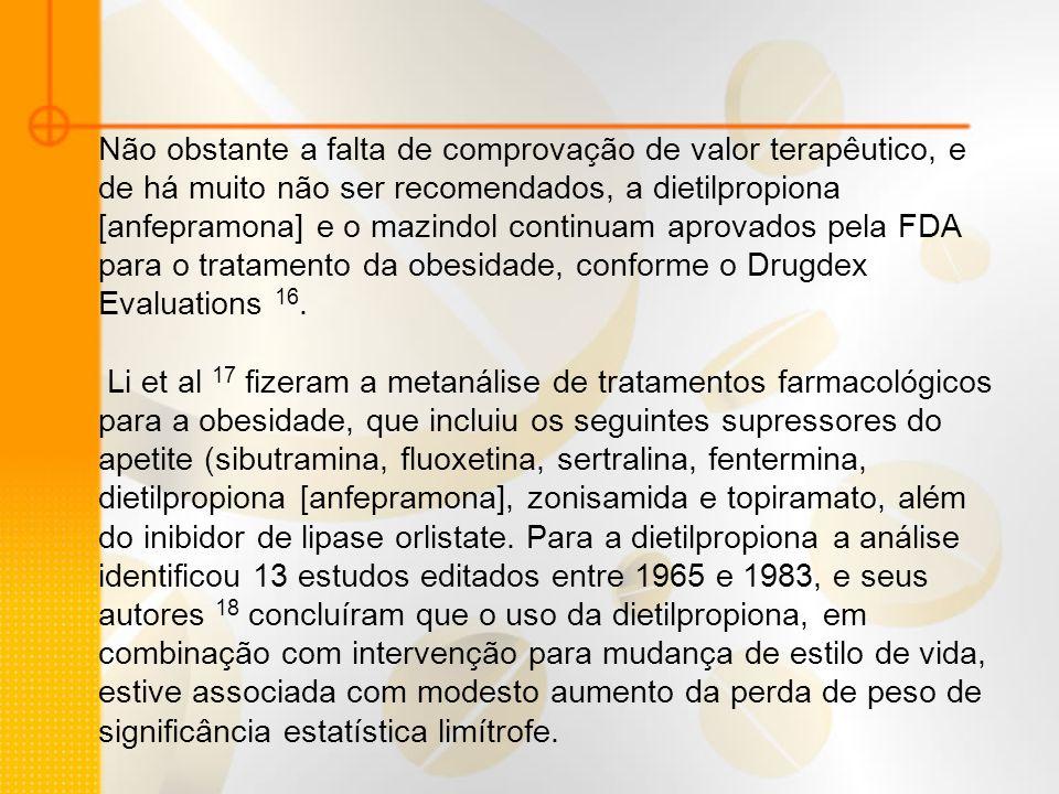 Não obstante a falta de comprovação de valor terapêutico, e de há muito não ser recomendados, a dietilpropiona [anfepramona] e o mazindol continuam ap