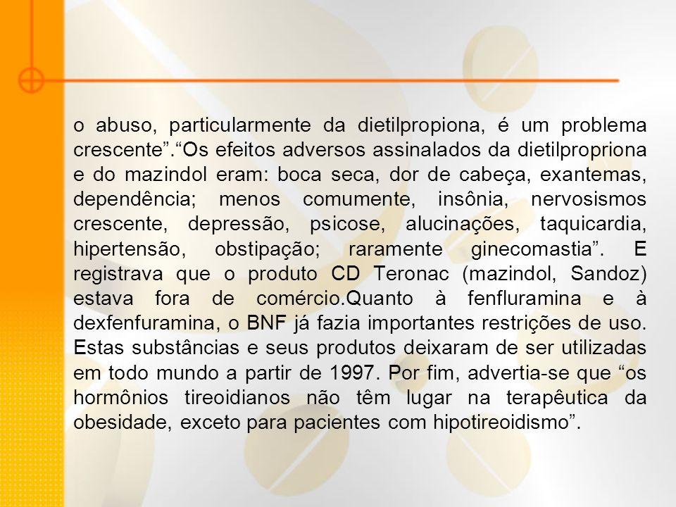 o abuso, particularmente da dietilpropiona, é um problema crescente.Os efeitos adversos assinalados da dietilpropriona e do mazindol eram: boca seca,