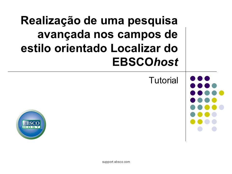 support.ebsco.com Tutorial Realização de uma pesquisa avançada nos campos de estilo orientado Localizar do EBSCOhost