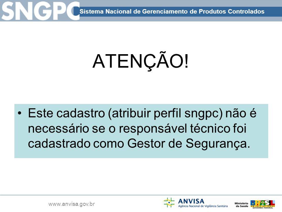 Sistema Nacional de Gerenciamento de Produtos Controlados www.anvisa.gov.br ATENÇÃO! Este cadastro (atribuir perfil sngpc) não é necessário se o respo